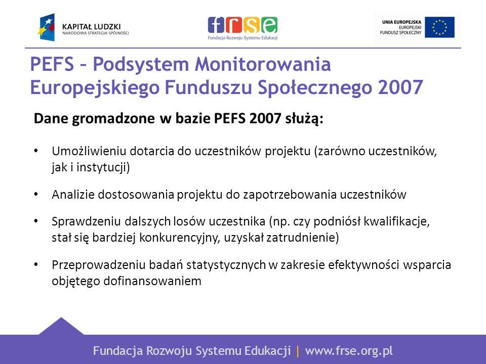 Fundacja Rozwoju Systemu Edukacji | www.frse.org.pl PEFS – Podsystem Monitorowania Europejskiego Funduszu Społecznego 2007 Dane gromadzone w bazie PEFS 2007 służą: Umożliwieniu dotarcia do uczestników projektu (zarówno uczestników, jak i instytucji) Analizie dostosowania projektu do zapotrzebowania uczestników Sprawdzeniu dalszych losów uczestnika (np.
