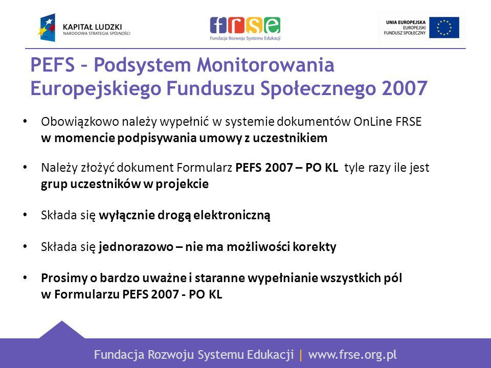 Fundacja Rozwoju Systemu Edukacji | www.frse.org.pl PEFS – Podsystem Monitorowania Europejskiego Funduszu Społecznego 2007 Obowiązkowo należy wypełnić w systemie dokumentów OnLine FRSE w momencie podpisywania umowy z uczestnikiem Należy złożyć dokument Formularz PEFS 2007 – PO KL tyle razy ile jest grup uczestników w projekcie Składa się wyłącznie drogą elektroniczną Składa się jednorazowo – nie ma możliwości korekty Prosimy o bardzo uważne i staranne wypełnianie wszystkich pól w Formularzu PEFS 2007 - PO KL