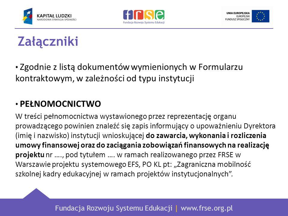 Fundacja Rozwoju Systemu Edukacji | www.frse.org.pl Załączniki Zgodnie z listą dokumentów wymienionych w Formularzu kontraktowym, w zależności od typu instytucji PEŁNOMOCNICTWO W treści pełnomocnictwa wystawionego przez reprezentację organu prowadzącego powinien znaleźć się zapis informujący o upoważnieniu Dyrektora (imię i nazwisko) instytucji wnioskującej do zawarcia, wykonania i rozliczenia umowy finansowej oraz do zaciągania zobowiązań finansowych na realizację projektu nr …., pod tytułem ….