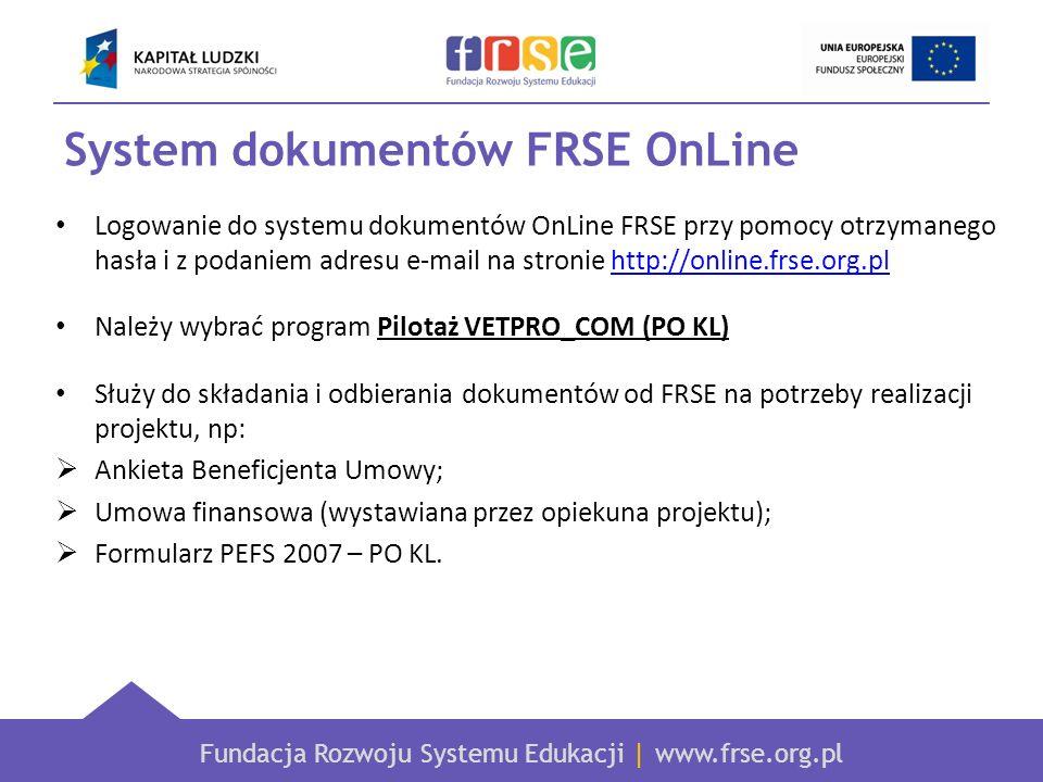 Fundacja Rozwoju Systemu Edukacji | www.frse.org.pl System dokumentów FRSE OnLine Logowanie do systemu dokumentów OnLine FRSE przy pomocy otrzymanego hasła i z podaniem adresu e-mail na stronie http://online.frse.org.plhttp://online.frse.org.pl Należy wybrać program Pilotaż VETPRO_COM (PO KL) Służy do składania i odbierania dokumentów od FRSE na potrzeby realizacji projektu, np: Ankieta Beneficjenta Umowy; Umowa finansowa (wystawiana przez opiekuna projektu); Formularz PEFS 2007 – PO KL.