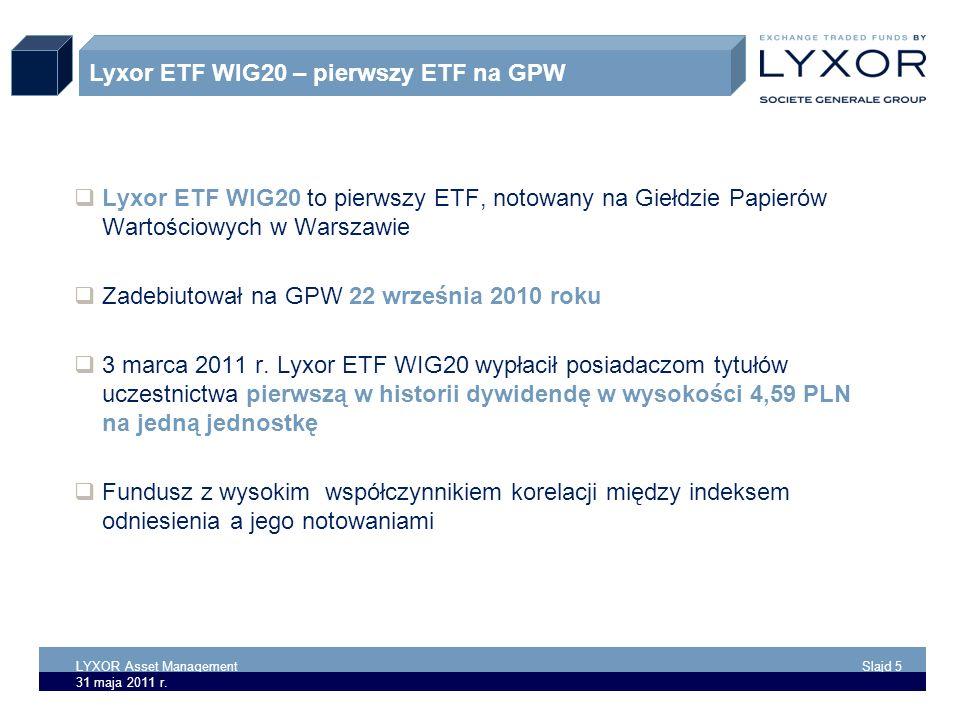 LYXOR Asset Management Slajd 5 31 maja 2011 r. Lyxor ETF WIG20 to pierwszy ETF, notowany na Giełdzie Papierów Wartościowych w Warszawie Zadebiutował n