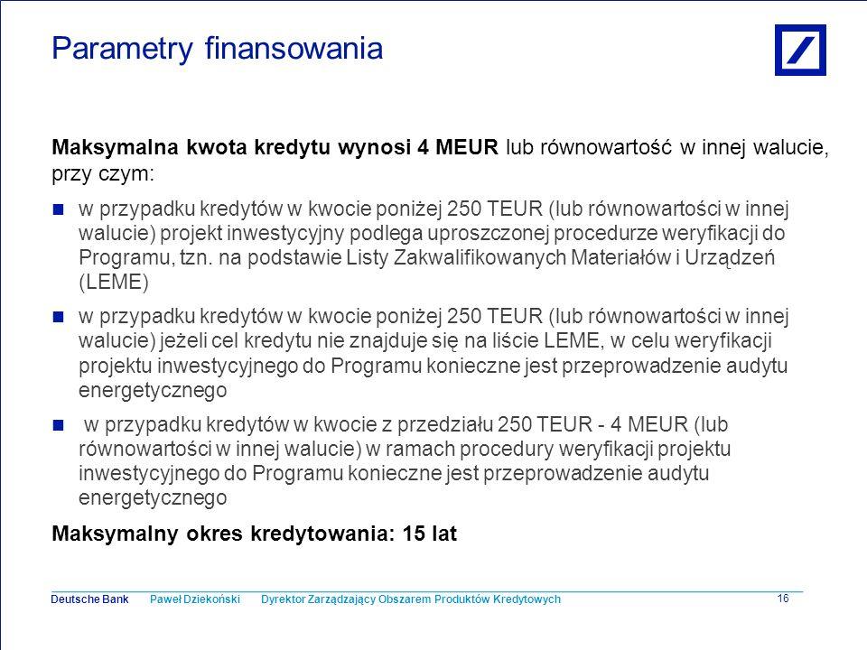Paweł Dziekoński Dyrektor Zarządzający Obszarem Produktów Kredytowych Deutsche Bank 16 Parametry finansowania Maksymalna kwota kredytu wynosi 4 MEUR l