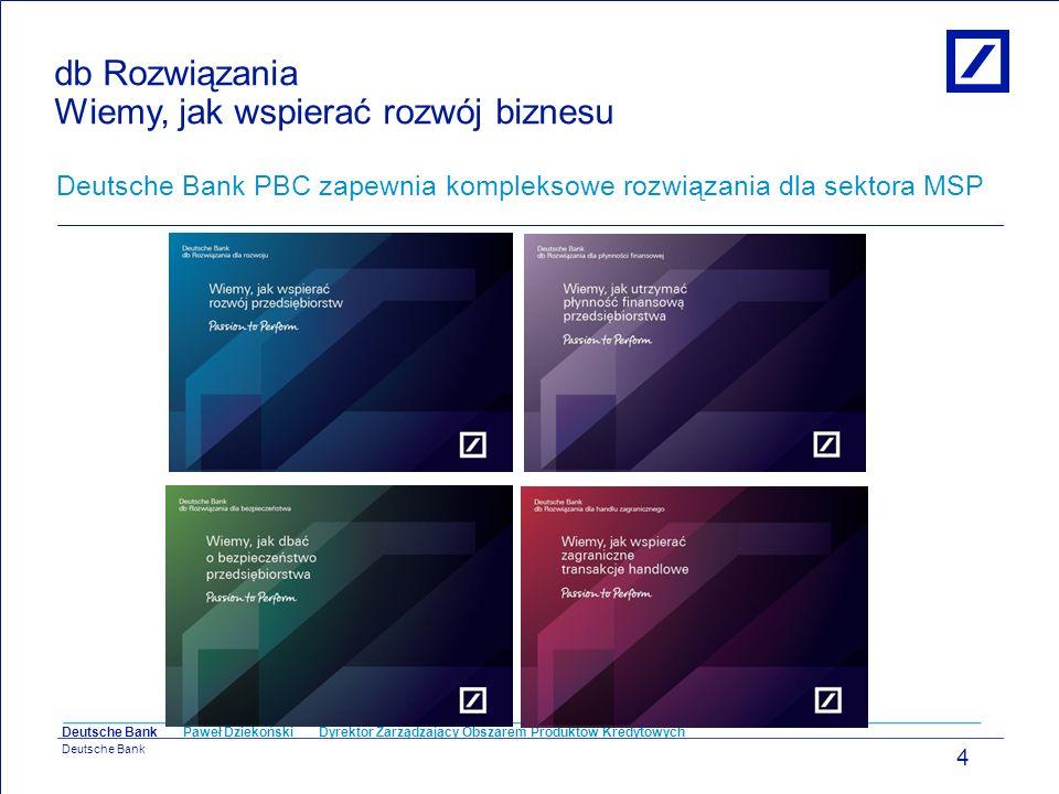 Paweł Dziekoński Dyrektor Zarządzający Obszarem Produktów Kredytowych Deutsche Bank db Rozwiązania Wiemy, jak wspierać rozwój biznesu Deutsche Bank PB