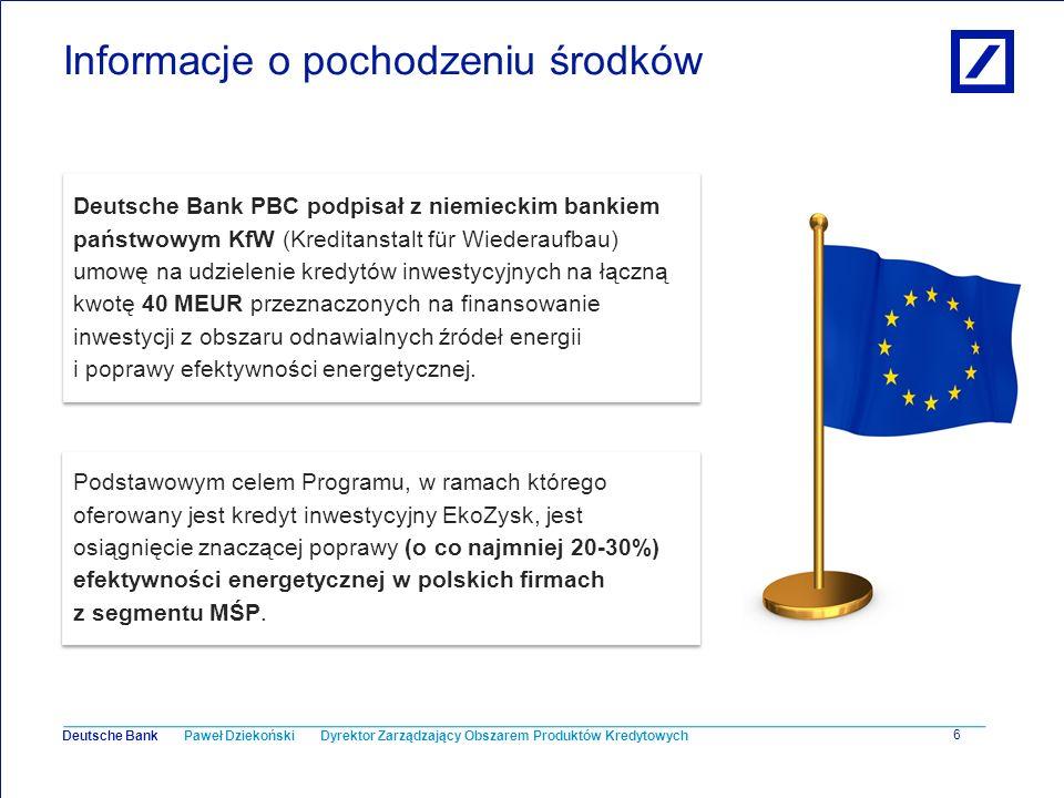 Paweł Dziekoński Dyrektor Zarządzający Obszarem Produktów Kredytowych Deutsche Bank 7 Informacje o pochodzeniu środków O unikalności i atrakcyjności finansowania oferowanego przez Deutsche Bank PBC wraz z KfW przesądza fakt, że Klientom w ramach programu przysługuje grant w łącznej wysokości 2,5 MEUR.