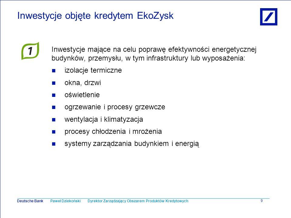 Paweł Dziekoński Dyrektor Zarządzający Obszarem Produktów Kredytowych Deutsche Bank 9 Inwestycje objęte kredytem EkoZysk Inwestycje mające na celu pop