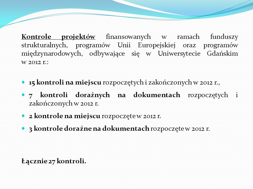 Kontrole projektów finansowanych w ramach funduszy strukturalnych, programów Unii Europejskiej oraz programów międzynarodowych, odbywające się w Uniwersytecie Gdańskim w 2012 r.: 15 kontroli na miejscu rozpoczętych i zakończonych w 2012 r., 7 kontroli doraźnych na dokumentach rozpoczętych i zakończonych w 2012 r.