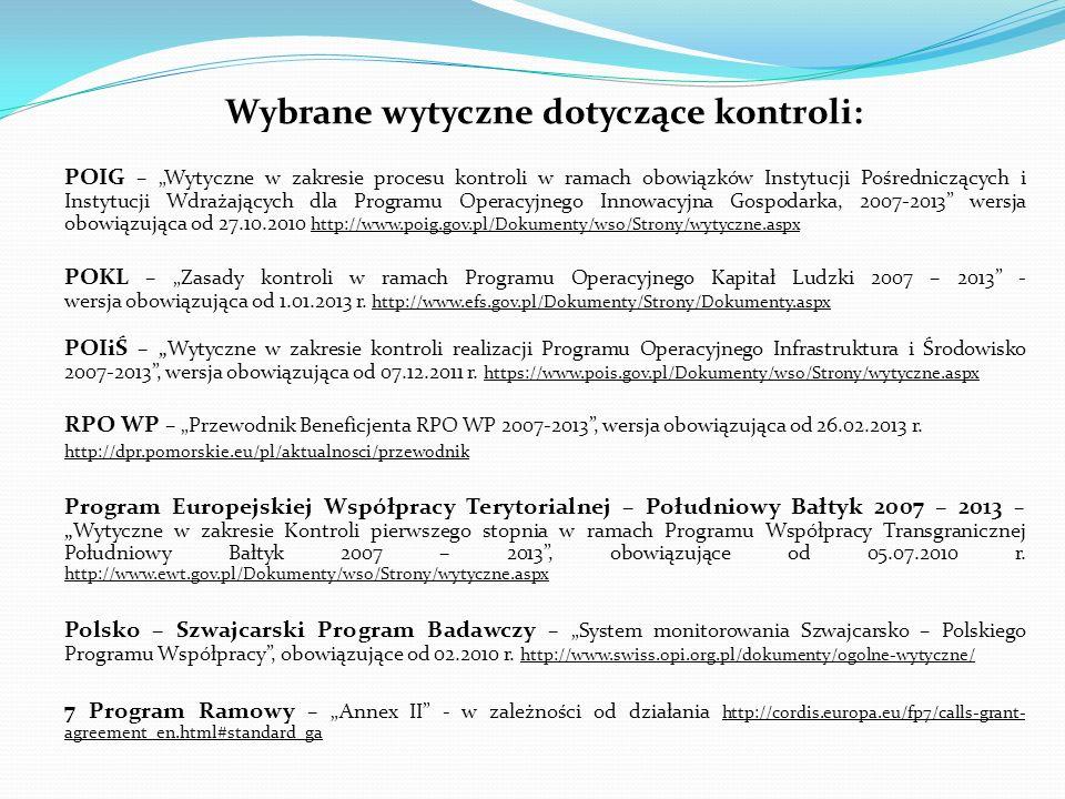 Wybrane wytyczne dotyczące kontroli: POIG – Wytyczne w zakresie procesu kontroli w ramach obowiązków Instytucji Pośredniczących i Instytucji Wdrażających dla Programu Operacyjnego Innowacyjna Gospodarka, 2007-2013 wersja obowiązująca od 27.10.2010 http://www.poig.gov.pl/Dokumenty/wso/Strony/wytyczne.aspx POKL – Zasady kontroli w ramach Programu Operacyjnego Kapitał Ludzki 2007 – 2013 - wersja obowiązująca od 1.01.2013 r.