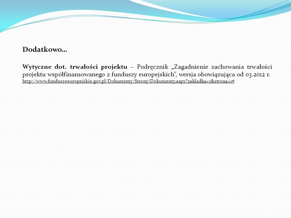 Dodatkowo… Wytyczne dot. trwałości projektu – Podręcznik Zagadnienie zachowania trwałości projektu współfinansowanego z funduszy europejskich, wersja