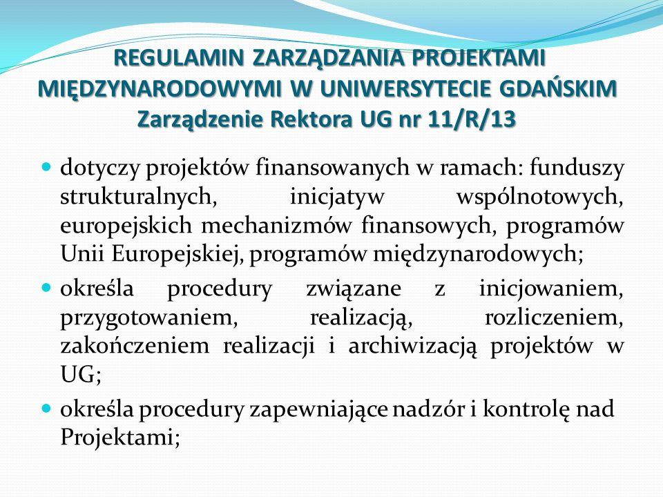 REGULAMIN ZARZĄDZANIA PROJEKTAMI MIĘDZYNARODOWYMI W UNIWERSYTECIE GDAŃSKIM Zarządzenie Rektora UG nr 11/R/13 REGULAMIN ZARZĄDZANIA PROJEKTAMI MIĘDZYNARODOWYMI W UNIWERSYTECIE GDAŃSKIM Zarządzenie Rektora UG nr 11/R/13 dotyczy projektów finansowanych w ramach: funduszy strukturalnych, inicjatyw wspólnotowych, europejskich mechanizmów finansowych, programów Unii Europejskiej, programów międzynarodowych; określa procedury związane z inicjowaniem, przygotowaniem, realizacją, rozliczeniem, zakończeniem realizacji i archiwizacją projektów w UG; określa procedury zapewniające nadzór i kontrolę nad Projektami;