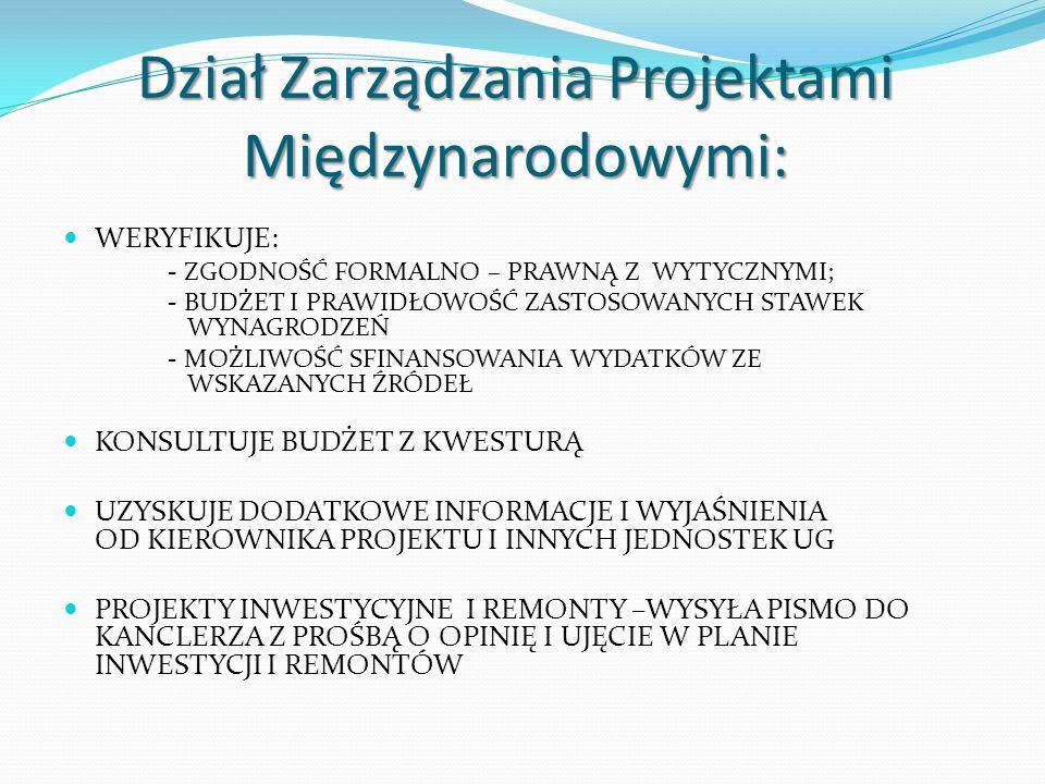 Dział Zarządzania Projektami Międzynarodowymi: WERYFIKUJE: - ZGODNOŚĆ FORMALNO – PRAWNĄ Z WYTYCZNYMI; - BUDŻET I PRAWIDŁOWOŚĆ ZASTOSOWANYCH STAWEK WYNAGRODZEŃ - MOŻLIWOŚĆ SFINANSOWANIA WYDATKÓW ZE WSKAZANYCH ŹRÓDEŁ KONSULTUJE BUDŻET Z KWESTURĄ UZYSKUJE DODATKOWE INFORMACJE I WYJAŚNIENIA OD KIEROWNIKA PROJEKTU I INNYCH JEDNOSTEK UG PROJEKTY INWESTYCYJNE I REMONTY –WYSYŁA PISMO DO KANCLERZA Z PROŚBĄ O OPINIĘ I UJĘCIE W PLANIE INWESTYCJI I REMONTÓW