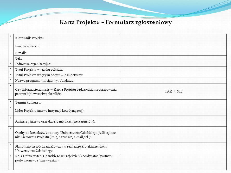 Kierownik Projektu Imię i nazwisko: E-mail: Tel.: Jednostka organizacyjna: Tytuł Projektu w języku polskim: Tytuł Projektu w języku obcym – jeśli dotyczy: Nazwa programu / inicjatywy / funduszu: Czy informacje zawarte w Karcie Projektu będą podstawą opracowania patentu.