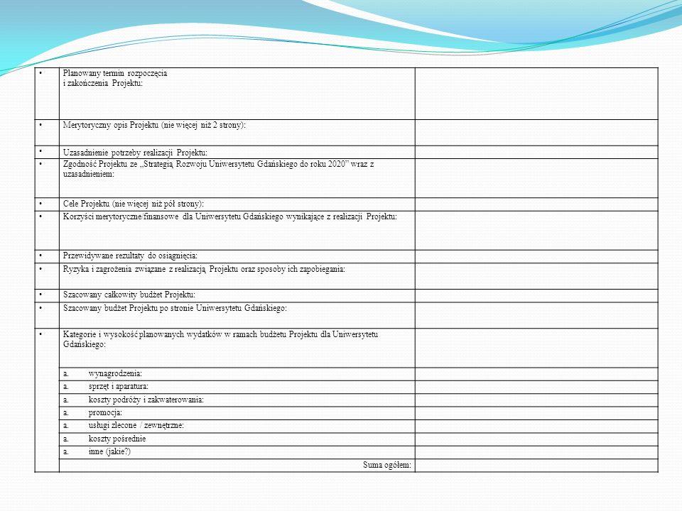 Planowany termin rozpoczęcia i zakończenia Projektu: Merytoryczny opis Projektu (nie więcej niż 2 strony): Uzasadnienie potrzeby realizacji Projektu: Zgodność Projektu ze Strategią Rozwoju Uniwersytetu Gdańskiego do roku 2020 wraz z uzasadnieniem: Cele Projektu (nie więcej niż pół strony): Korzyści merytoryczne/finansowe dla Uniwersytetu Gdańskiego wynikające z realizacji Projektu: Przewidywane rezultaty do osiągnięcia: Ryzyka i zagrożenia związane z realizacją Projektu oraz sposoby ich zapobiegania: Szacowany całkowity budżet Projektu: Szacowany budżet Projektu po stronie Uniwersytetu Gdańskiego: Kategorie i wysokość planowanych wydatków w ramach budżetu Projektu dla Uniwersytetu Gdańskiego: a.wynagrodzenia: a.sprzęt i aparatura: a.koszty podróży i zakwaterowania: a.promocja: a.usługi zlecone / zewnętrzne: a.koszty pośrednie a.inne (jakie?) Suma ogółem: