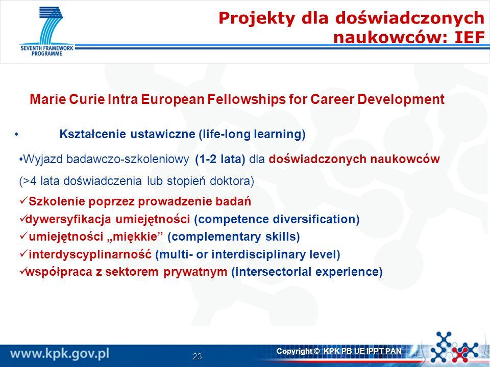 23 Copyright © KPK PB UE IPPT PAN Marie Curie Intra European Fellowships for Career Development Kształcenie ustawiczne (life-long learning) Wyjazd badawczo-szkoleniowy (1-2 lata) dla doświadczonych naukowców (>4 lata doświadczenia lub stopień doktora) Szkolenie poprzez prowadzenie badań dywersyfikacja umiejętności (competence diversification) umiejętności miękkie (complementary skills) interdyscyplinarność (multi- or interdisciplinary level) współpraca z sektorem prywatnym (intersectorial experience) Projekty dla doświadczonych naukowców: IEF