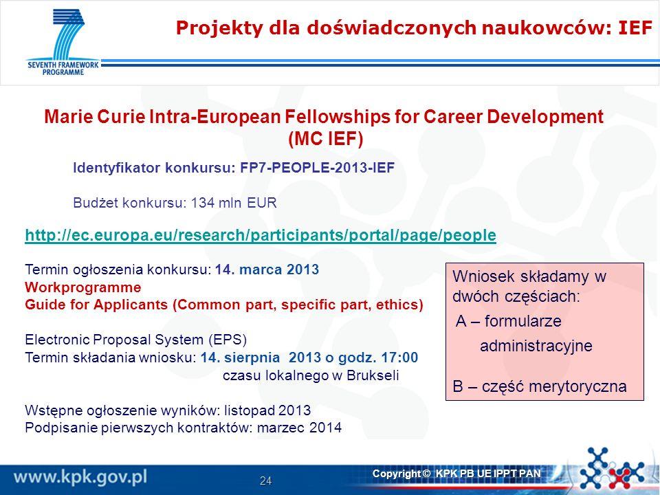 24 Copyright © KPK PB UE IPPT PAN Marie Curie Intra-European Fellowships for Career Development (MC IEF) Identyfikator konkursu: FP7-PEOPLE-2013-IEF Budżet konkursu: 134 mln EUR http://ec.europa.eu/research/participants/portal/page/people Termin ogłoszenia konkursu: 14.