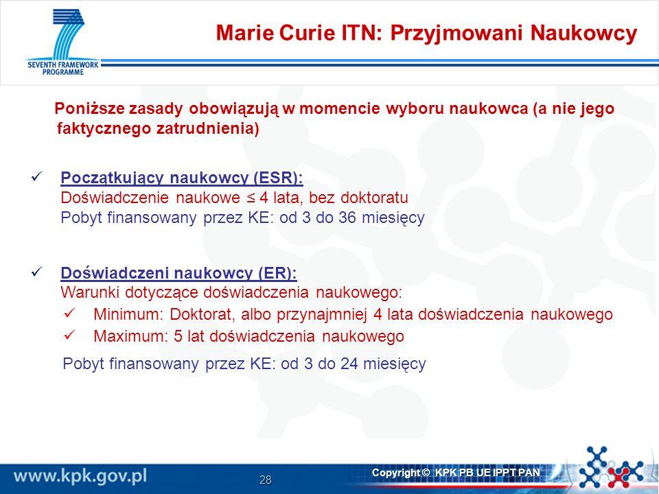 28 Copyright © KPK PB UE IPPT PAN Poniższe zasady obowiązują w momencie wyboru naukowca (a nie jego faktycznego zatrudnienia) Marie Curie ITN: Przyjmowani Naukowcy Początkujący naukowcy (ESR): Doświadczenie naukowe 4 lata, bez doktoratu Pobyt finansowany przez KE: od 3 do 36 miesięcy Doświadczeni naukowcy (ER): Warunki dotyczące doświadczenia naukowego: Minimum: Doktorat, albo przynajmniej 4 lata doświadczenia naukowego Maximum: 5 lat doświadczenia naukowego Pobyt finansowany przez KE: od 3 do 24 miesięcy
