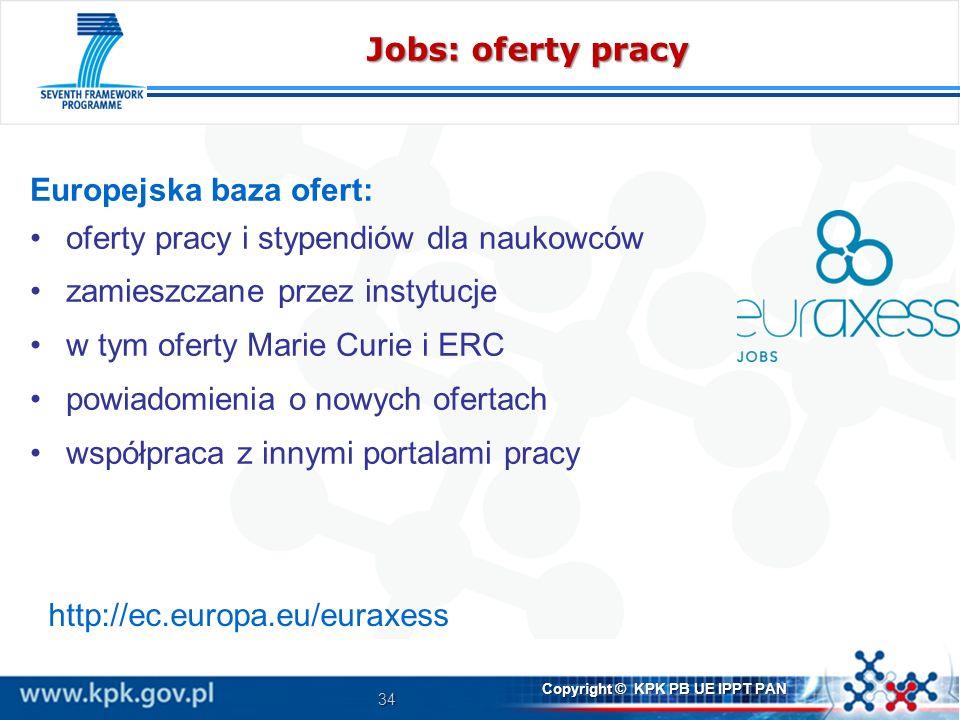 34 Copyright © KPK PB UE IPPT PAN Jobs: oferty pracy Europejska baza ofert: oferty pracy i stypendiów dla naukowców zamieszczane przez instytucje w tym oferty Marie Curie i ERC powiadomienia o nowych ofertach współpraca z innymi portalami pracy http://ec.europa.eu/euraxess