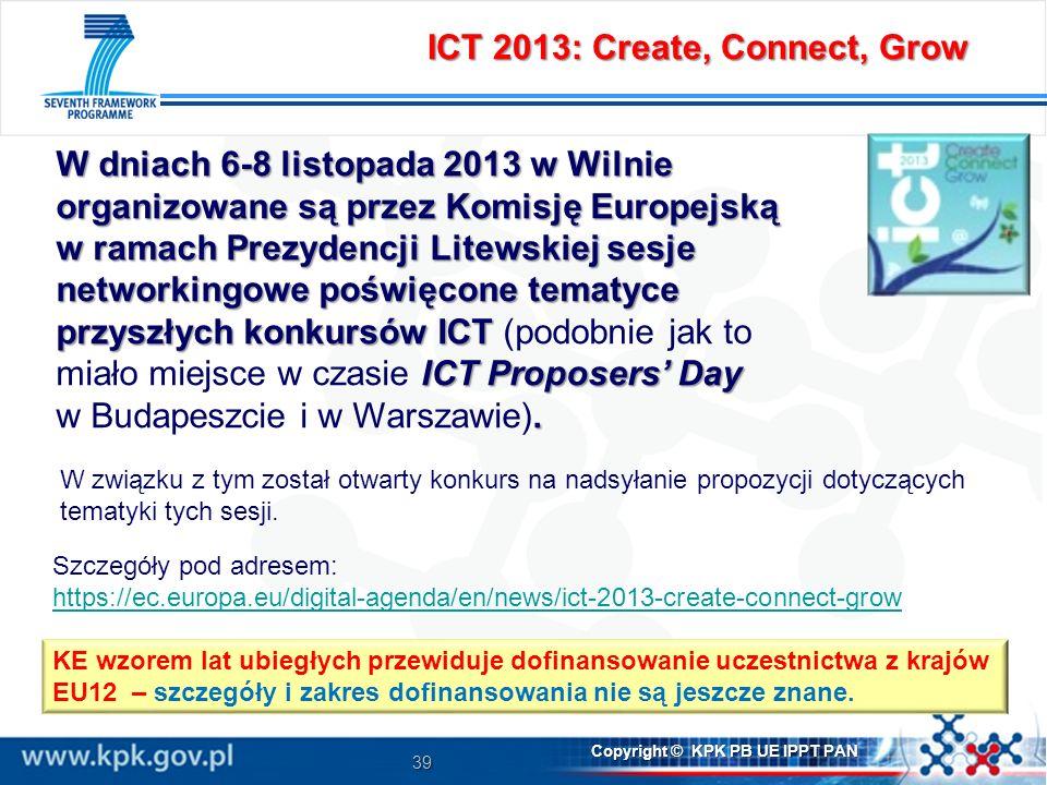 39 Copyright © KPK PB UE IPPT PAN Szczegóły pod adresem: https://ec.europa.eu/digital-agenda/en/news/ict-2013-create-connect-grow W dniach 6-8 listopada 2013 w Wilnie organizowane są przez Komisję Europejską w ramach Prezydencji Litewskiej sesje networkingowe poświęcone tematyce przyszłych konkursów ICT ICT Proposers Day w ramach Prezydencji Litewskiej sesje networkingowe poświęcone tematyce przyszłych konkursów ICT (podobnie jak to miało miejsce w czasie ICT Proposers Day.
