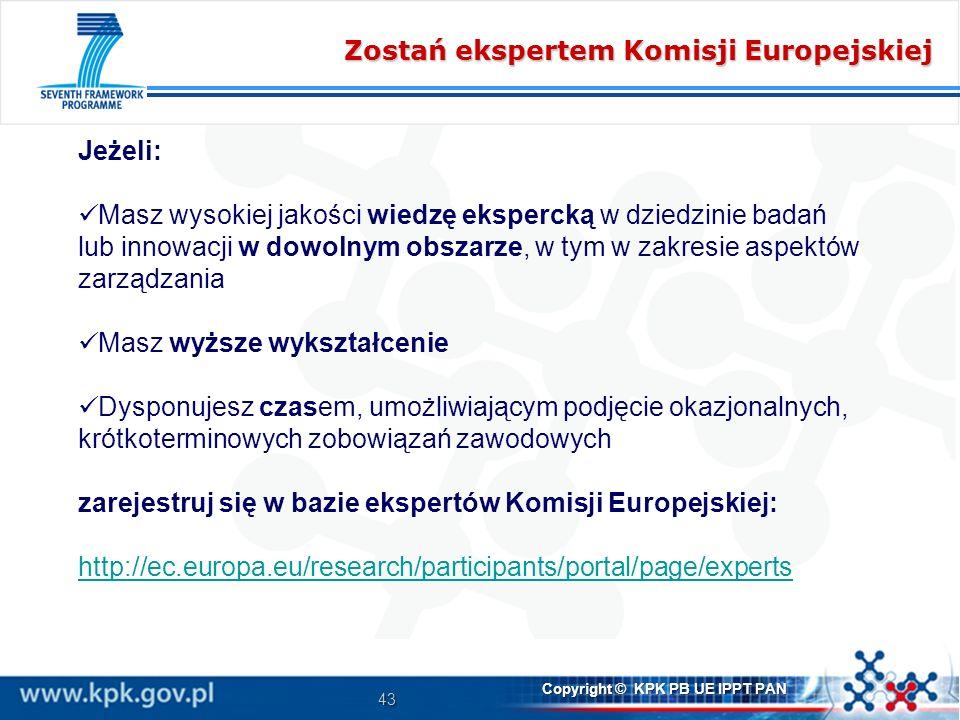 43 Copyright © KPK PB UE IPPT PAN Zostań ekspertem Komisji Europejskiej Jeżeli: Masz wysokiej jakości wiedzę ekspercką w dziedzinie badań lub innowacji w dowolnym obszarze, w tym w zakresie aspektów zarządzania Masz wyższe wykształcenie Dysponujesz czasem, umożliwiającym podjęcie okazjonalnych, krótkoterminowych zobowiązań zawodowych zarejestruj się w bazie ekspertów Komisji Europejskiej: http://ec.europa.eu/research/participants/portal/page/experts