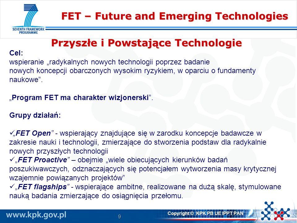 9 Copyright © KPK PB UE IPPT PAN FET – Future and Emerging Technologies Przyszłe i Powstające Technologie Cel: wspieranie radykalnych nowych technologii poprzez badanie nowych koncepcji obarczonych wysokim ryzykiem, w oparciu o fundamenty naukowe.