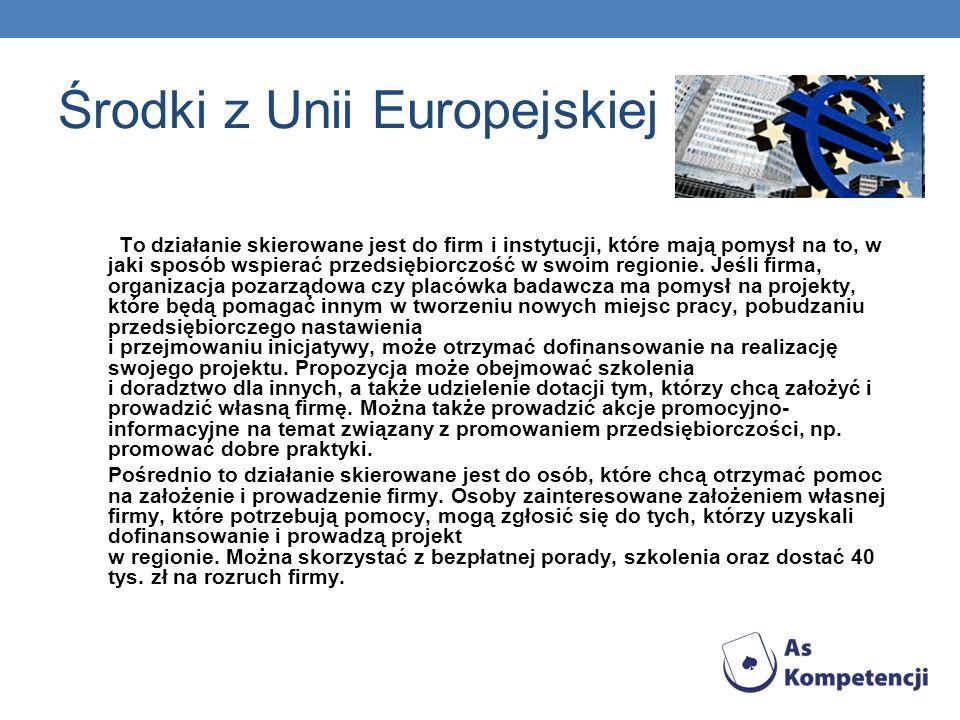 Środki z Unii Europejskiej To działanie skierowane jest do firm i instytucji, które mają pomysł na to, w jaki sposób wspierać przedsiębiorczość w swoi