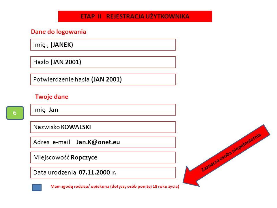 Dane do logowania Imię, (JANEK) Hasło (JAN 2001) Potwierdzenie hasła (JAN 2001) Imię Jan Nazwisko KOWALSKI Twoje dane Adres e-mail Jan.K@onet.eu Miejscowość Ropczyce Data urodzenia 07.11.2000 r.
