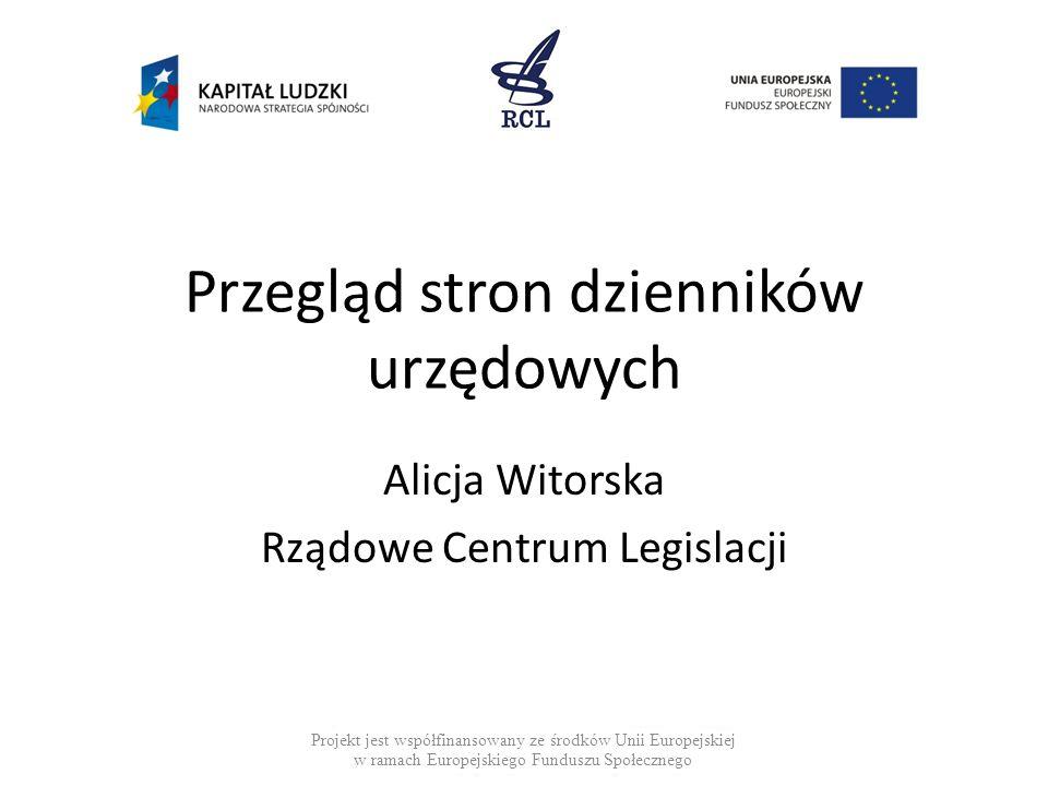 Przegląd stron dzienników urzędowych Alicja Witorska Rządowe Centrum Legislacji Projekt jest współfinansowany ze środków Unii Europejskiej w ramach Eu