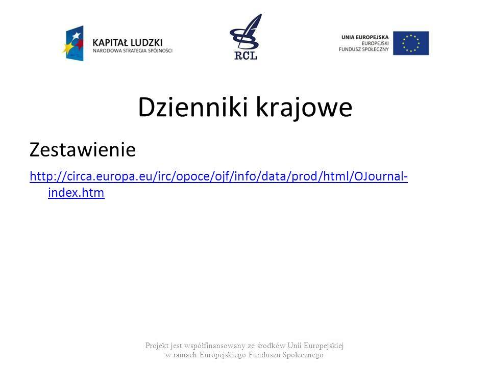Dzienniki krajowe Zestawienie http://circa.europa.eu/irc/opoce/ojf/info/data/prod/html/OJournal- index.htm Projekt jest współfinansowany ze środków Unii Europejskiej w ramach Europejskiego Funduszu Społecznego