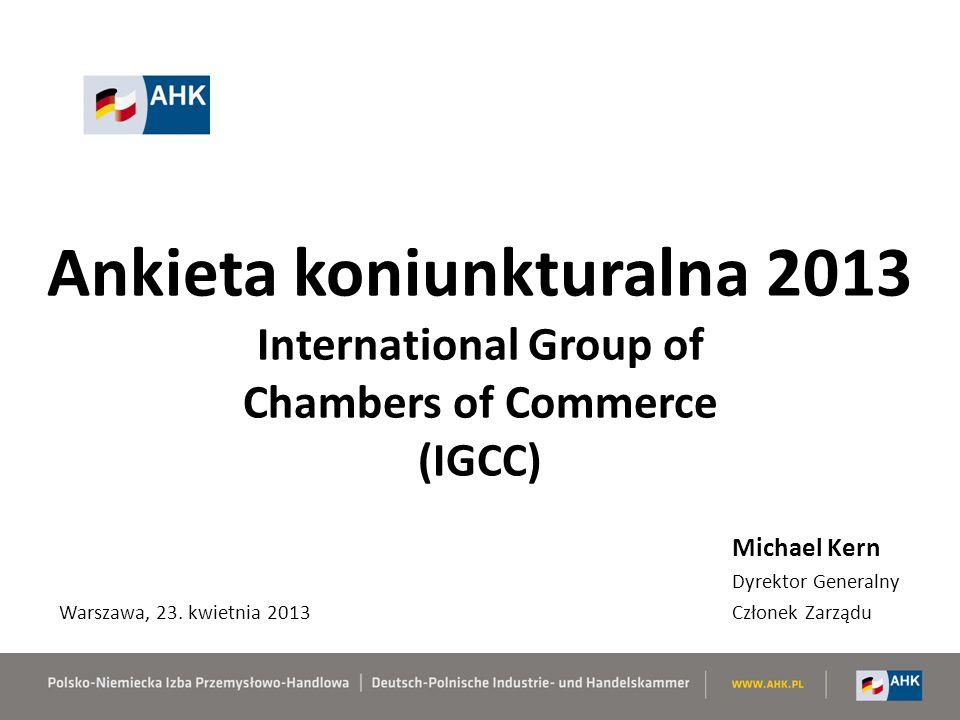 Ankieta koniunkturalna 2013 International Group of Chambers of Commerce (IGCC) Michael Kern Dyrektor Generalny Członek Zarządu Warszawa, 23.