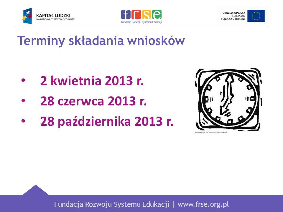 Fundacja Rozwoju Systemu Edukacji | www.frse.org.pl Terminy składania wniosków 2 kwietnia 2013 r. 28 czerwca 2013 r. 28 października 2013 r.