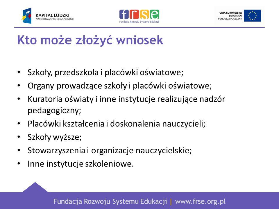 Fundacja Rozwoju Systemu Edukacji | www.frse.org.pl Kto może złożyć wniosek Szkoły, przedszkola i placówki oświatowe; Organy prowadzące szkoły i placó
