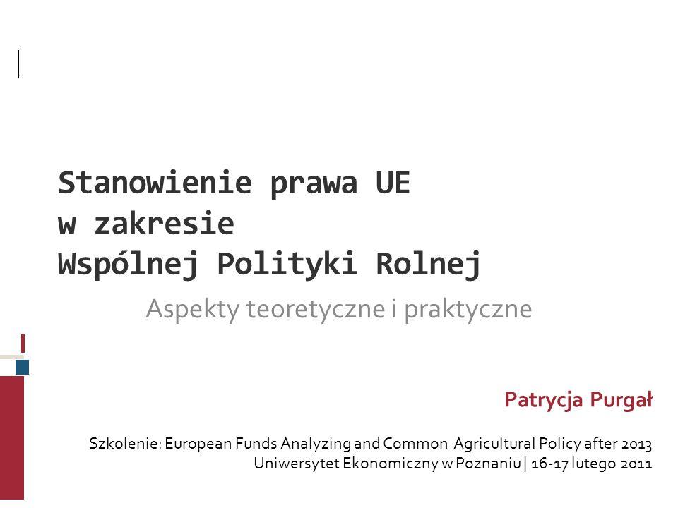 Stanowienie prawa UE w zakresie Wspólnej Polityki Rolnej Aspekty teoretyczne i praktyczne Patrycja Purgał Szkolenie: European Funds Analyzing and Comm