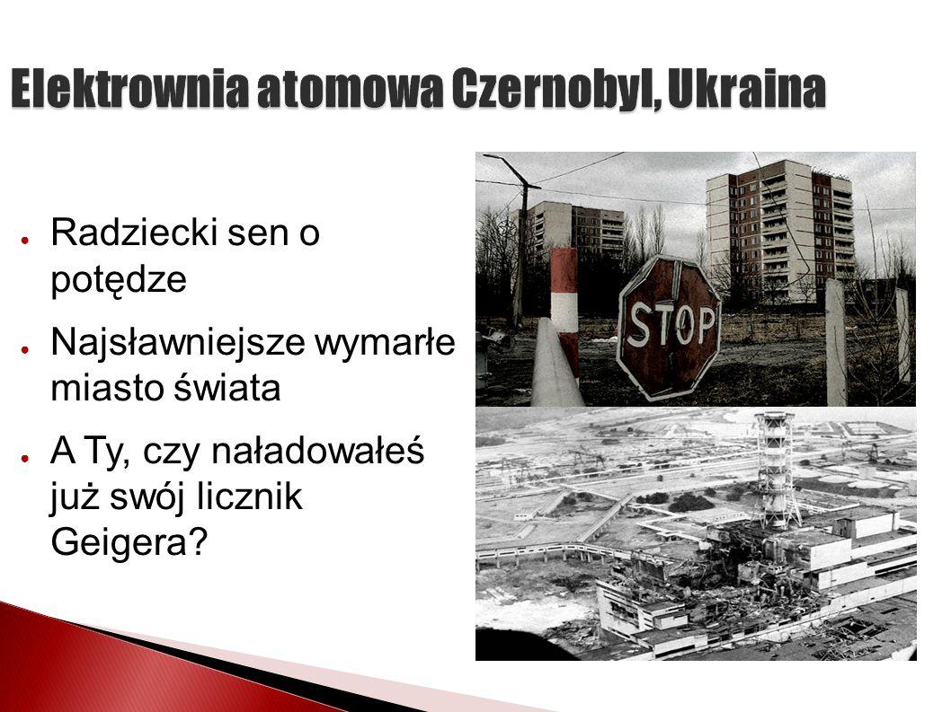 Elektrownia atomowa Czernobyl, Ukraina Radziecki sen o potędze Najsławniejsze wymarłe miasto świata A Ty, czy naładowałeś już swój licznik Geigera?
