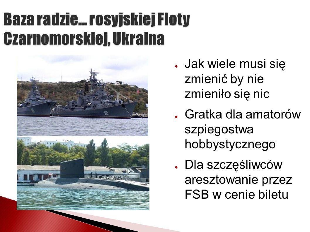 Baza radzie... rosyjskiej Floty Czarnomorskiej, Ukraina Jak wiele musi się zmienić by nie zmieniło się nic Gratka dla amatorów szpiegostwa hobbystyczn