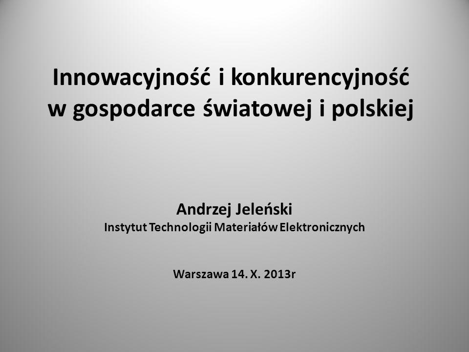 Innowacyjność i konkurencyjność w gospodarce światowej i polskiej Andrzej Jeleński Instytut Technologii Materiałów Elektronicznych Warszawa 14. X. 201