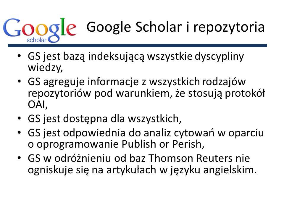 Google Scholar i repozytoria GS jest bazą indeksującą wszystkie dyscypliny wiedzy, GS agreguje informacje z wszystkich rodzajów repozytoriów pod warunkiem, że stosują protokół OAI, GS jest dostępna dla wszystkich, GS jest odpowiednia do analiz cytowań w oparciu o oprogramowanie Publish or Perish, GS w odróżnieniu od baz Thomson Reuters nie ogniskuje się na artykułach w języku angielskim.