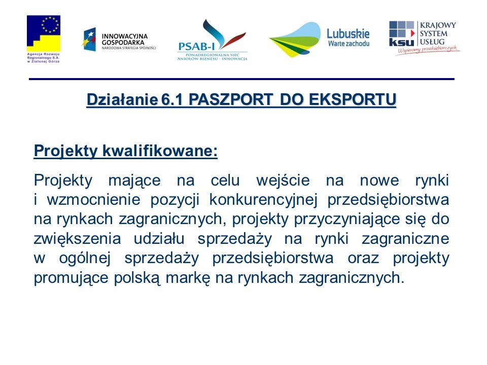Działanie 6.1 PASZPORT DO EKSPORTU Projekty kwalifikowane: Projekty mające na celu wejście na nowe rynki i wzmocnienie pozycji konkurencyjnej przedsiębiorstwa na rynkach zagranicznych, projekty przyczyniające się do zwiększenia udziału sprzedaży na rynki zagraniczne w ogólnej sprzedaży przedsiębiorstwa oraz projekty promujące polską markę na rynkach zagranicznych.