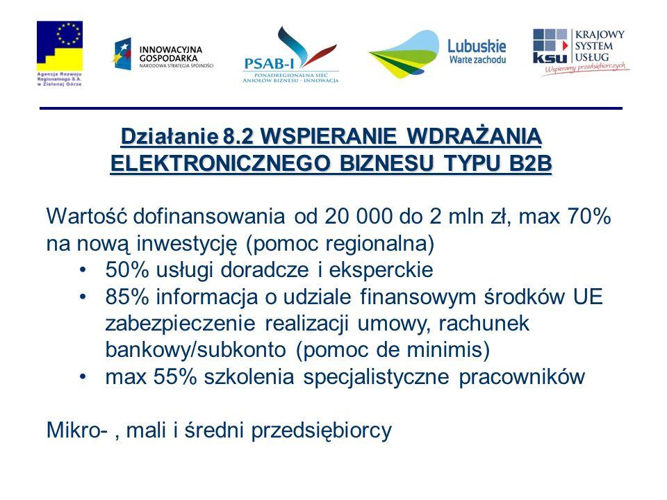Działanie 8.2 WSPIERANIE WDRAŻANIA ELEKTRONICZNEGO BIZNESU TYPU B2B Wartość dofinansowania od 20 000 do 2 mln zł, max 70% na nową inwestycję (pomoc regionalna) 50% usługi doradcze i eksperckie 85% informacja o udziale finansowym środków UE zabezpieczenie realizacji umowy, rachunek bankowy/subkonto (pomoc de minimis) max 55% szkolenia specjalistyczne pracowników Mikro-, mali i średni przedsiębiorcy
