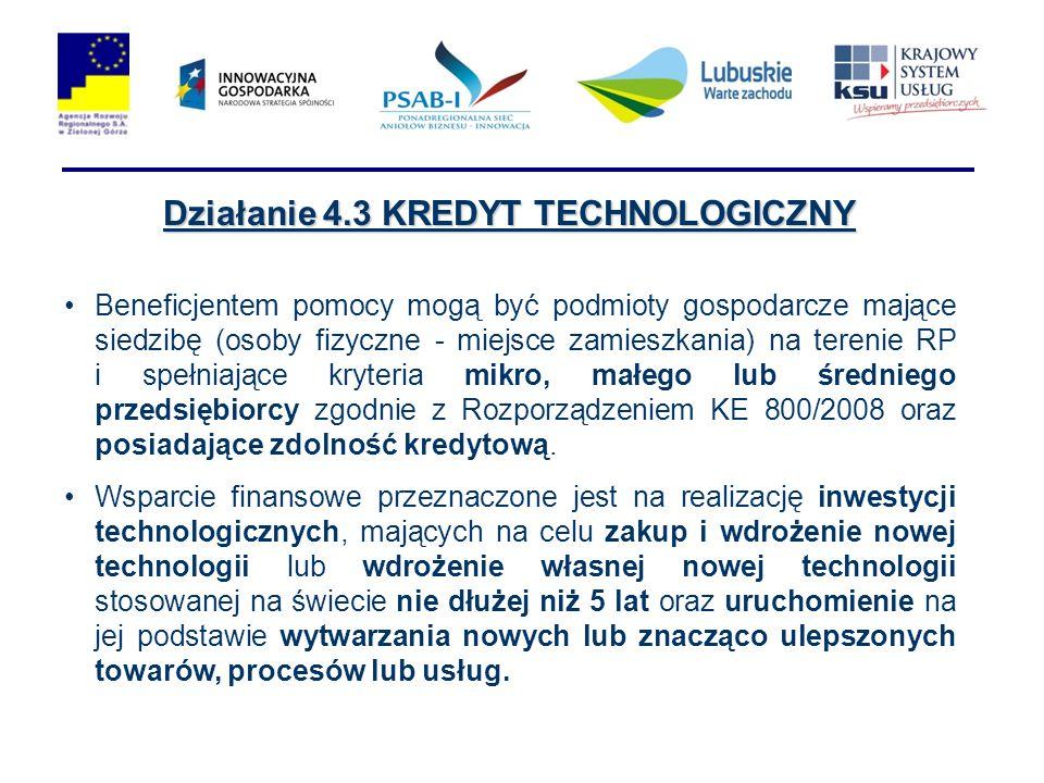 Działanie 4.3 KREDYT TECHNOLOGICZNY Beneficjentem pomocy mogą być podmioty gospodarcze mające siedzibę (osoby fizyczne - miejsce zamieszkania) na terenie RP i spełniające kryteria mikro, małego lub średniego przedsiębiorcy zgodnie z Rozporządzeniem KE 800/2008 oraz posiadające zdolność kredytową.