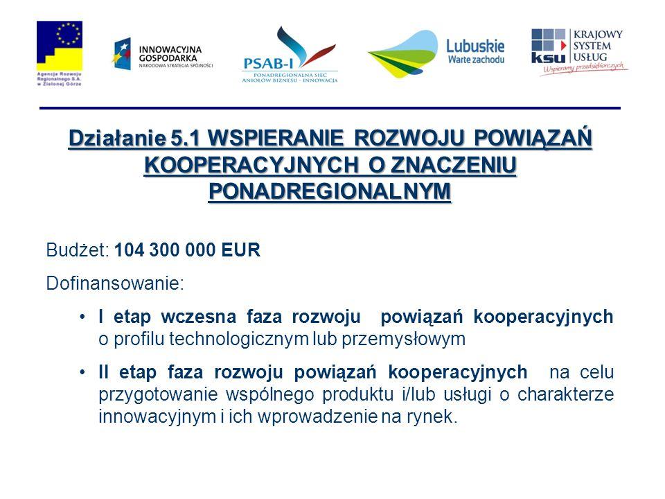 Działanie 5.1 WSPIERANIE ROZWOJU POWIĄZAŃ KOOPERACYJNYCH O ZNACZENIU PONADREGIONALNYM Budżet: 104 300 000 EUR Dofinansowanie: I etap wczesna faza rozw
