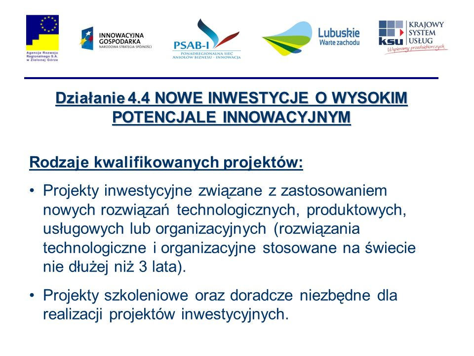 Działanie 4.4 NOWE INWESTYCJE O WYSOKIM POTENCJALE INNOWACYJNYM Rodzaje kwalifikowanych projektów: Projekty inwestycyjne związane z zastosowaniem nowych rozwiązań technologicznych, produktowych, usługowych lub organizacyjnych (rozwiązania technologiczne i organizacyjne stosowane na świecie nie dłużej niż 3 lata).