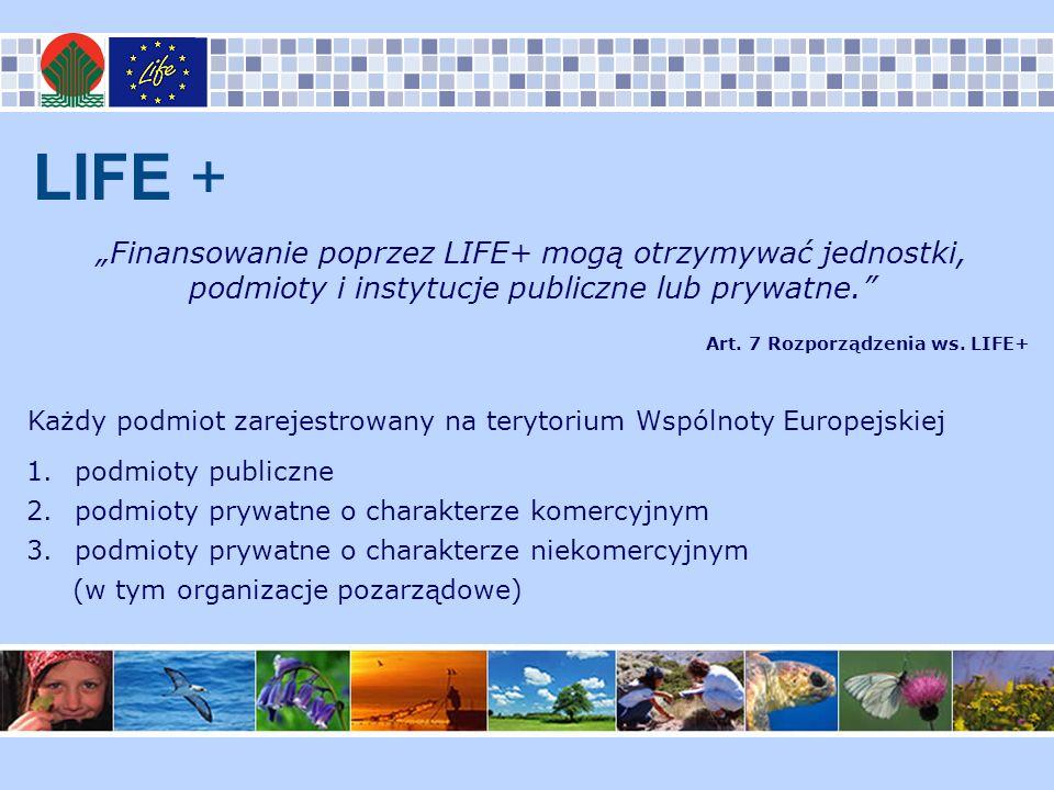 LIFE + Finansowanie poprzez LIFE+ mogą otrzymywać jednostki, podmioty i instytucje publiczne lub prywatne. Art. 7 Rozporządzenia ws. LIFE+ Każdy podmi