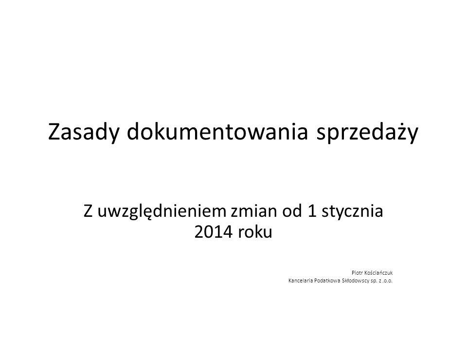 Zasady dokumentowania sprzedaży VAT Z uwzględnieniem zmian od 1 stycznia 2014 roku Piotr Kościańczuk Kancelaria Podatkowa Skłodowscy sp. z.o.o.