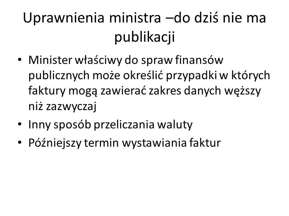 Uprawnienia ministra –do dziś nie ma publikacji Minister właściwy do spraw finansów publicznych może określić przypadki w których faktury mogą zawiera
