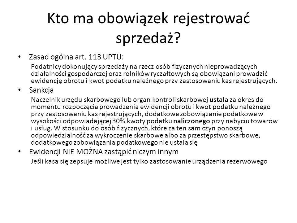 Kto ma obowiązek rejestrować sprzedaż? Zasad ogólna art. 113 UPTU: Podatnicy dokonujący sprzedaży na rzecz osób fizycznych nieprowadzących działalnośc
