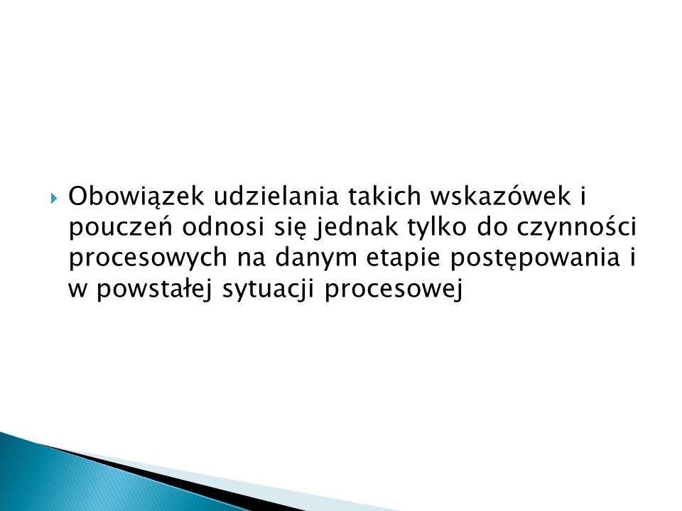 Obowiązek udzielania takich wskazówek i pouczeń odnosi się jednak tylko do czynności procesowych na danym etapie postępowania i w powstałej sytuacji p