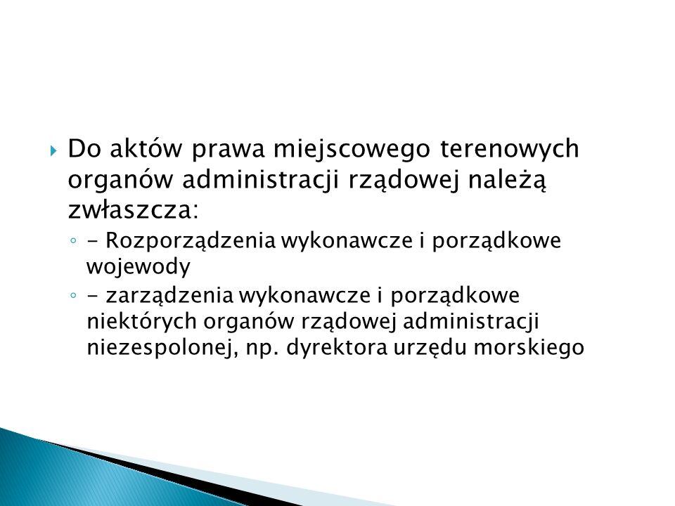 Do aktów prawa miejscowego terenowych organów administracji rządowej należą zwłaszcza: - Rozporządzenia wykonawcze i porządkowe wojewody - zarządzenia