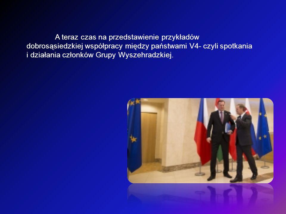 A teraz czas na przedstawienie przykładów dobrosąsiedzkiej współpracy między państwami V4- czyli spotkania i działania członków Grupy Wyszehradzkiej.