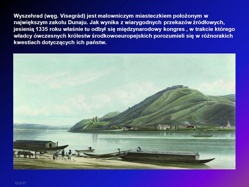 13-3-11 W XIV wieku w Wyszehradzie spotkali się władcy Polski, Czech i Węgier, czyli Kazimierz Wielki Jan Luksemburski oraz Karol Robert Andegaweński.