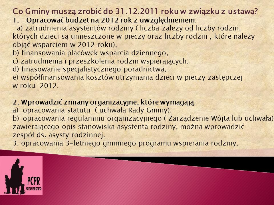 Co Gminy muszą zrobić do 31.12.2011 roku w związku z ustawą? 1.Opracować budżet na 2012 rok z uwzględnieniem: a) zatrudnienia asystentów rodziny ( lic