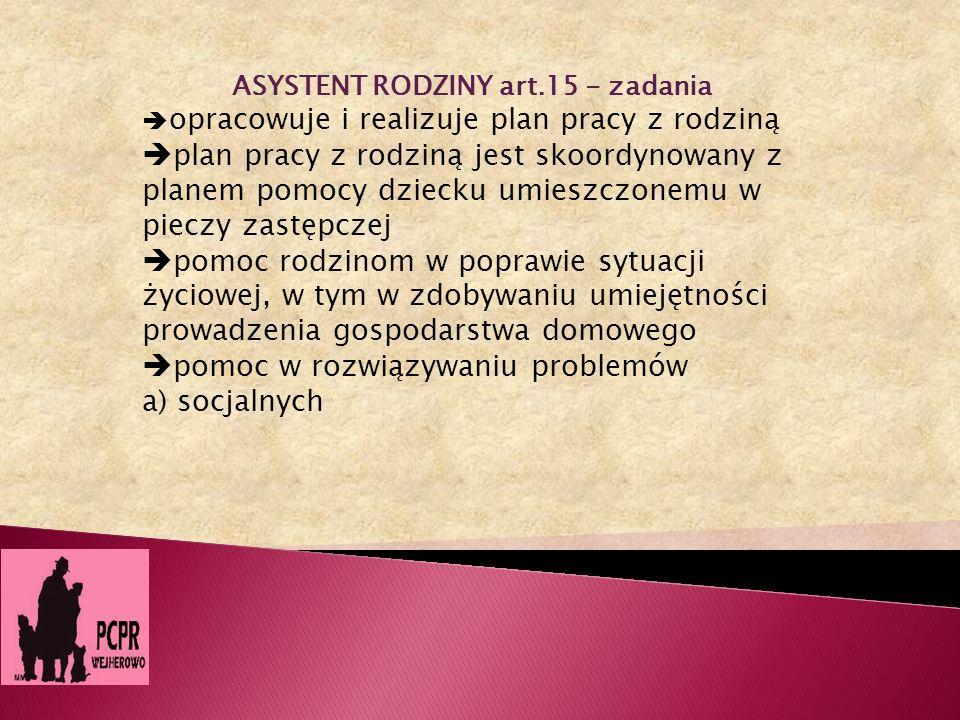 ASYSTENT RODZINY art.15 - zadania opracowuje i realizuje plan pracy z rodziną plan pracy z rodziną jest skoordynowany z planem pomocy dziecku umieszcz
